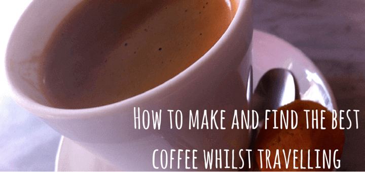 How to make and find the best coffee whilst travelling