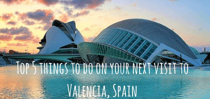 top 5 things to do on your next visit to valencia spain