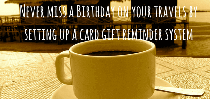 Never miss a Birthday on your travels by setting up a card gift reminder system