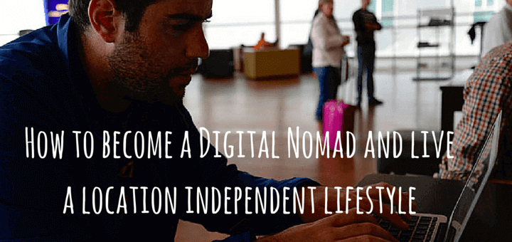 How to become a Digital Nomad and live a location independent lifestyle