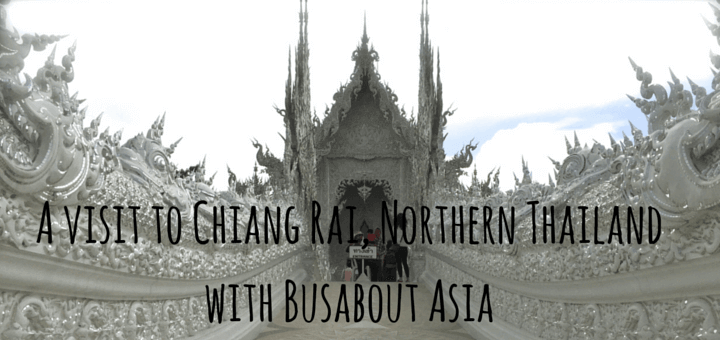 A visit to Chiang Rai, Northern Thailand with Busabout Asia