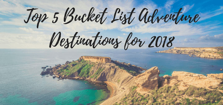 My Top 5 Bucket List Adventure Destinations for 2018
