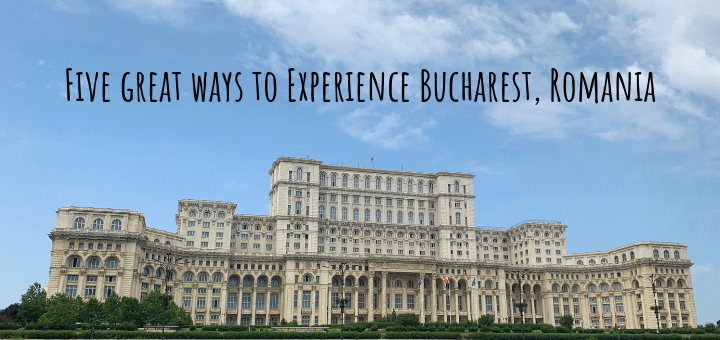 Five great ways to Experience Bucharest, Romania